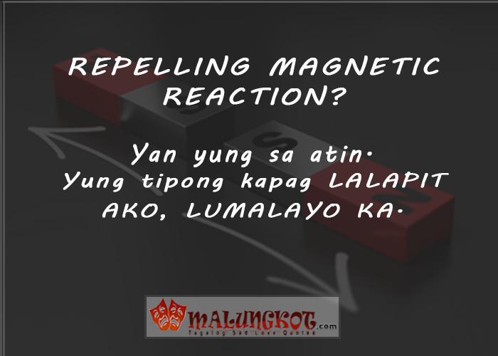 Repelling magnetic reaction? Yan yung sa atin. Yung tipong kapag lalapit ako, lumalayo ka.