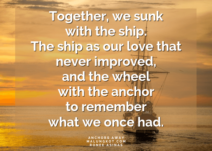 Together, we sunk with the ship. The ship as our love that never improved, and the wheel with the anchor to remember what we once had.