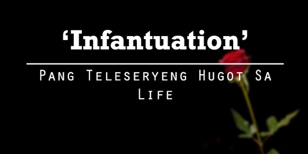 'Infantuation' – Pang Teleseryeng Hugot Sa Life