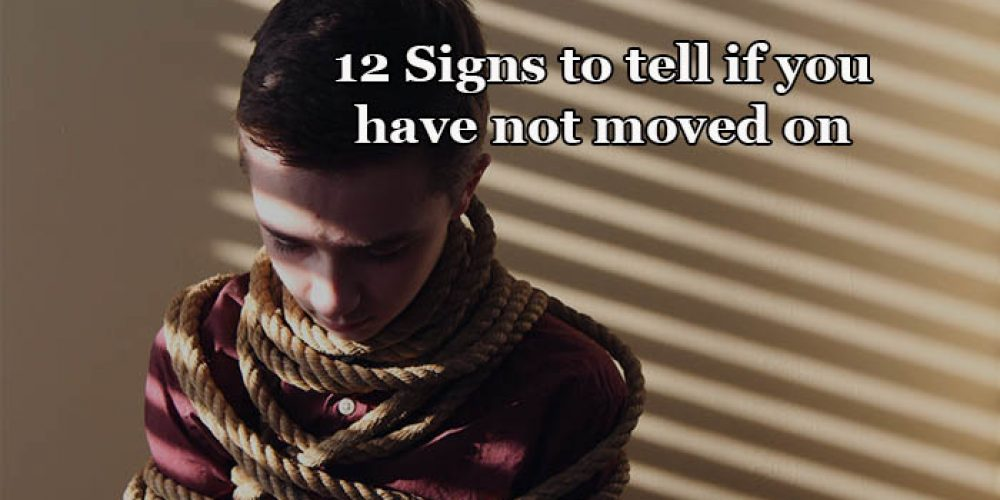 12 Signs to tell if you have not moved on