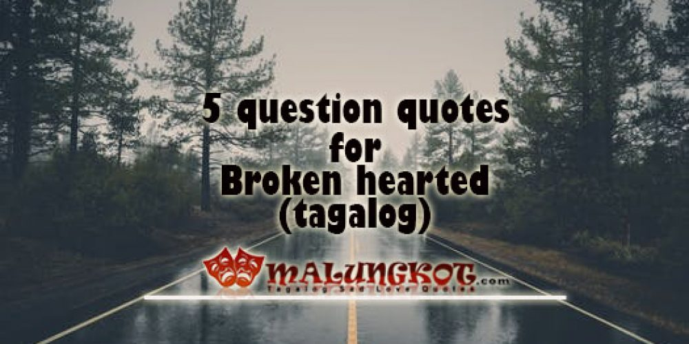 5 questions quotes for broken hearted (Tagalog)
